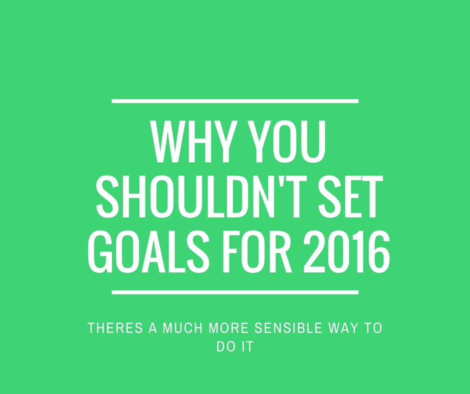 Goals – Why you shouldn't set them for 2016